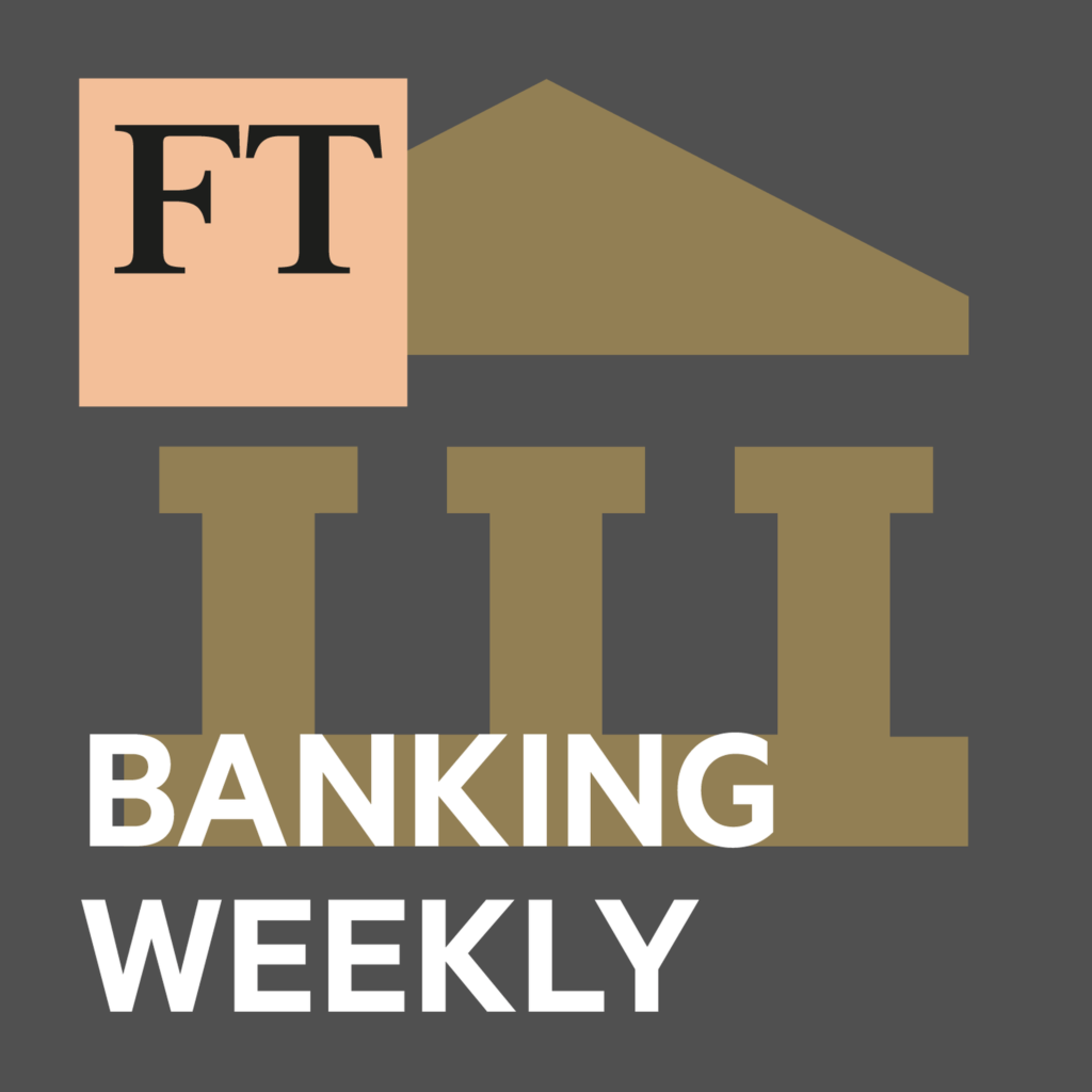 FT Banking Weekly Finance Podcast